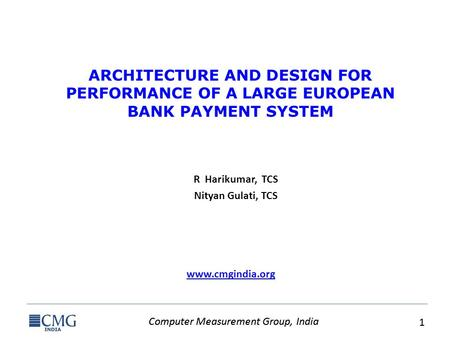 Computer Measurement Group, India 1 1 www.cmgindia.org ARCHITECTURE AND DESIGN FOR PERFORMANCE OF A LARGE EUROPEAN BANK PAYMENT SYSTEM R Harikumar, TCS.