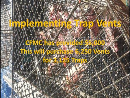 Implementing Trap Vents CFMC has provided $5,000 This will purchase 6,250 Vents for 3,125 Traps.