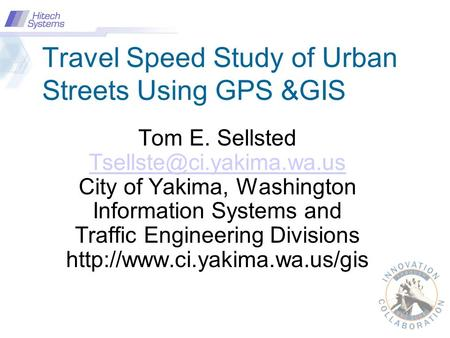 Travel Speed Study of Urban Streets Using GPS &GIS Tom E. Sellsted City of Yakima, Washington Information Systems and Traffic.