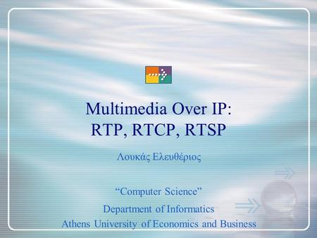 "Multimedia Over IP: RTP, RTCP, RTSP ""Computer Science"" Department of Informatics Athens University of Economics and Business Λουκάς Ελευθέριος."