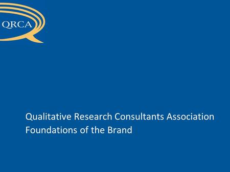 CONFIDENTIAL - Draft not for circulation outside QRCA Board of Directors Qualitative Research Consultants Association Foundations of the Brand.