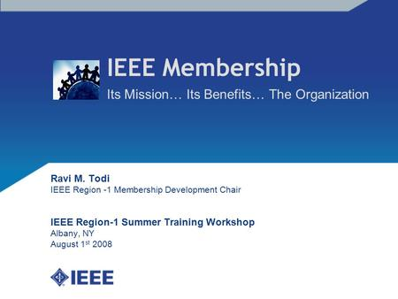 IEEE Membership Its Mission… Its Benefits… The Organization Ravi M. Todi IEEE Region -1 Membership Development Chair IEEE Region-1 Summer Training Workshop.