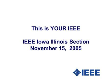 This is YOUR IEEE IEEE Iowa Illinois Section November 15, 2005.