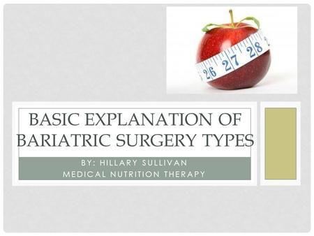 BY: HILLARY SULLIVAN MEDICAL NUTRITION THERAPY BASIC EXPLANATION OF BARIATRIC SURGERY TYPES.