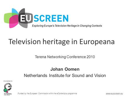 Exploring Europe's Television Heritage in Changing Contexts Connected to: Funded by the European Commission within the eContentplus programme www.euscreen.eu.