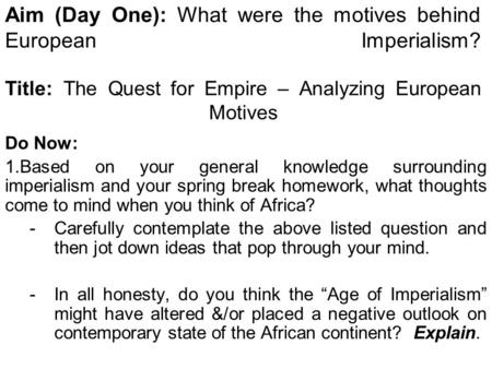 Aim (Day One): What were the motives behind European Imperialism? Title: The Quest for Empire – Analyzing European Motives Do Now: 1.Based on your general.