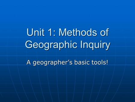 Unit 1: Methods of Geographic Inquiry A geographer's basic tools!