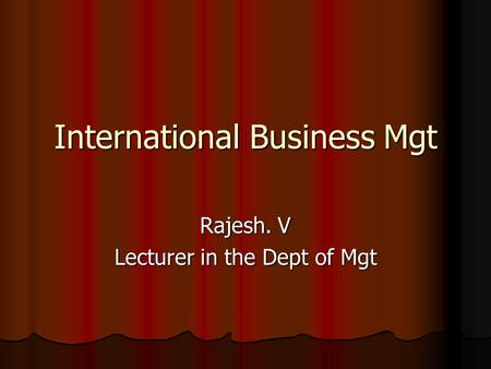 International Business Mgt Rajesh. V Lecturer <strong>in</strong> the Dept of Mgt.