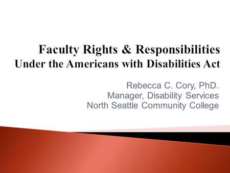 Rebecca C. Cory, PhD. Manager, Disability Services North Seattle Community College.