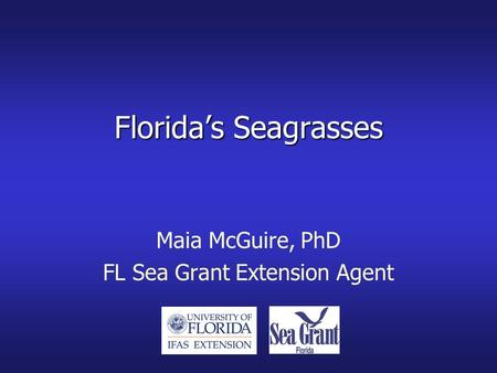 Florida's Seagrasses Maia McGuire, PhD FL Sea Grant Extension Agent.