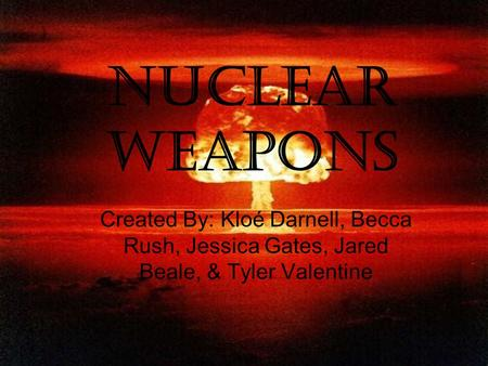 Nuclear Weapons Created By: Kloé Darnell, Becca Rush, Jessica Gates, Jared Beale, & Tyler Valentine.