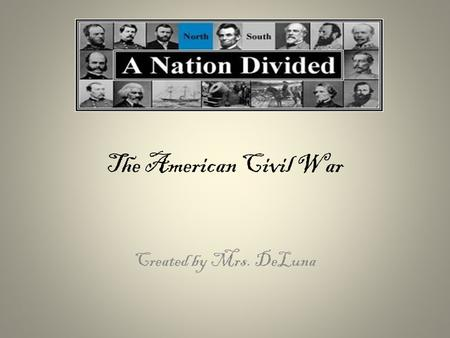 The American Civil War Created by Mrs. DeLuna. Secession-southern states leave the Union The Confederate States of America (The Confederacy) The United.