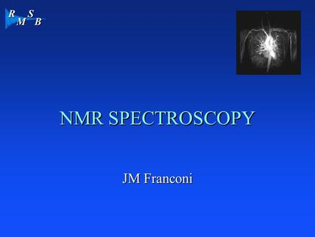 R M S B NMR SPECTROSCOPY JM Franconi. R M S B MR SPECTROCOPY In a spectrum, each signal represent the resonance frequency of a nucleus in a specific environment.