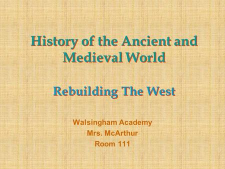History of the Ancient and Medieval World Rebuilding The West Walsingham Academy Mrs. McArthur Room 111.