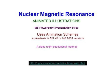 Nuclear Magnetic Resonance ANIMATED ILLUSTRATIONS MS Powerpoint Presentation Files Uses Animation Schemes as available in MS XP or MS 2003 versions A class.