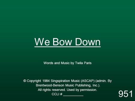 We Bow Down Words and Music by Twila Paris © Copyright 1984 Singspiration Music (ASCAP) (admin. By Brentwood-Benson Music Publishing, Inc.). All rights.