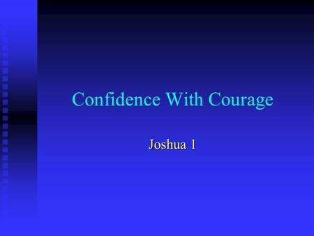 Confidence With Courage Joshua 1. The Commission – Joshua 1:1-5 1. Now it came about after the death of Moses the servant of the LORD, that the LORD spoke.