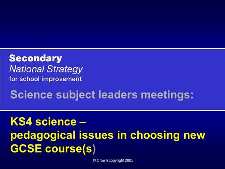 © Crown copyright 2005 Science subject leaders meetings: KS4 science – pedagogical issues in choosing new GCSE course(s)