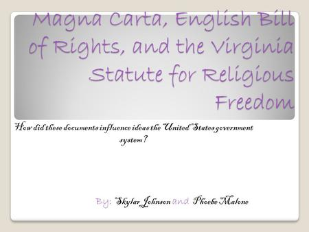 Magna Carta, English Bill of Rights, and the Virginia Statute for Religious Freedom How did these documents influence ideas the United States government.