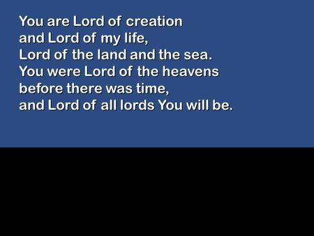 You are Lord of creation and Lord of my life, Lord of the land and the sea. You were Lord of the heavens before there was time, and Lord of all lords You.
