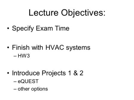 Lecture Objectives: Specify Exam Time Finish with HVAC systems –HW3 Introduce Projects 1 & 2 –eQUEST –other options.