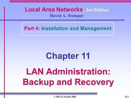 © 2001 by Prentice Hall11-1 Local Area Networks, 3rd Edition David A. Stamper Part 4: Installation and Management Chapter 11 LAN Administration: Backup.