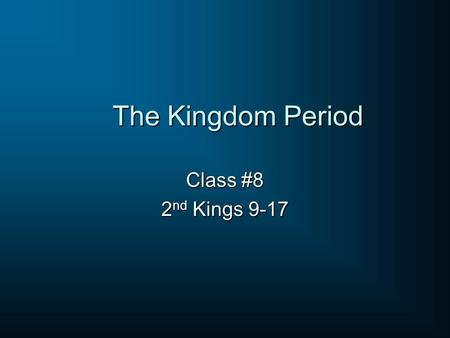 The Kingdom Period Class #8 2 nd Kings 9-17. 2 nd Kings 8:16-17 Now in the fifth year of Joram the son of Ahab king of Israel, Jehoshaphat being then.