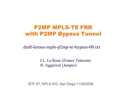 P2MP MPLS-TE FRR with P2MP Bypass Tunnel draft-leroux-mpls-p2mp-te-bypass-00.txt J.L. Le Roux (France Telecom) R. Aggarwal (Juniper) IETF 67, MPLS WG,