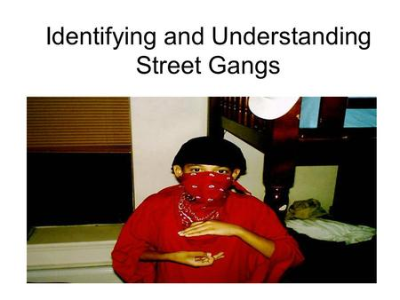 "Identifying and Understanding Street Gangs. Defining a ""Gang"" At least 2 persons; Federal at least 5 An allegiance or association Individual or collective."