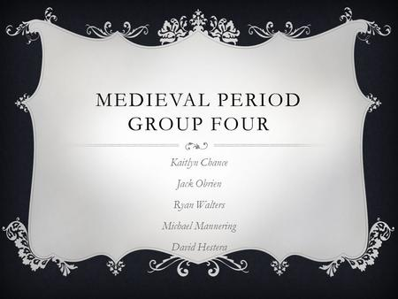 MEDIEVAL PERIOD GROUP FOUR Kaitlyn Chance Jack Obrien Ryan Walters Michael Mannering David Hestera.