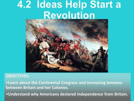 4.2 Ideas Help Start a Revolution OBJECTIVES: Learn about the Continental Congress and increasing tensions between Britain and her Colonies. Understand.