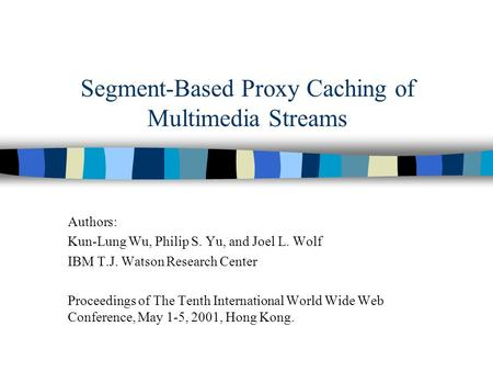 Segment-Based Proxy Caching of Multimedia Streams Authors: Kun-Lung Wu, Philip S. Yu, and Joel L. Wolf IBM T.J. Watson Research Center Proceedings of The.