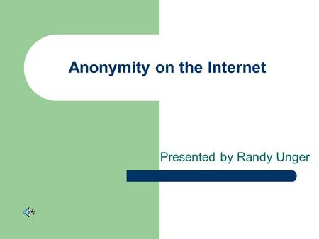 Anonymity on the Internet Presented by Randy Unger.