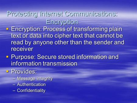 Protecting Internet Communications: Encryption  Encryption: Process of transforming plain text or data into cipher text that cannot be read by anyone.