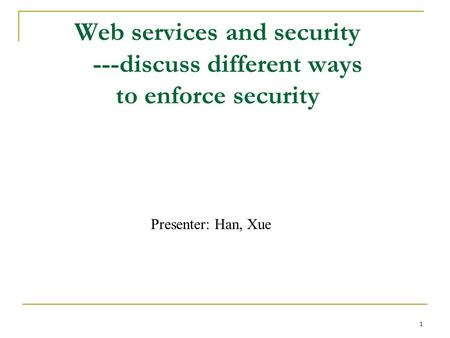 1 Web services and security ---discuss different ways to enforce security Presenter: Han, Xue.