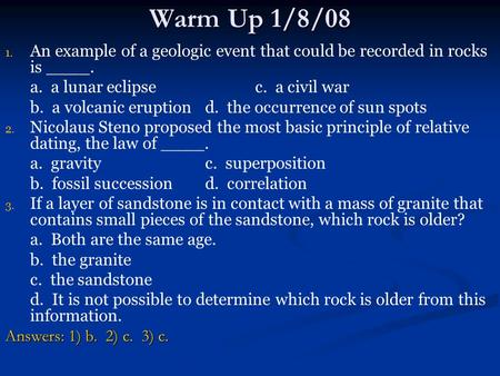 Warm Up 1/8/08 An example of a geologic event that could be recorded in rocks is ____. a. a lunar eclipse		c. a civil war b. a volcanic eruption	d.
