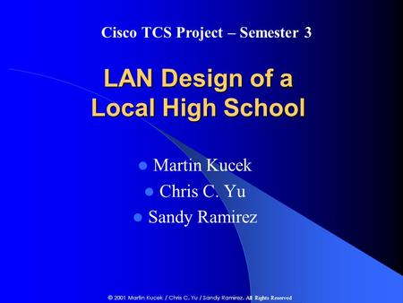 LAN Design of a Local High School Martin Kucek Chris C. Yu Sandy Ramirez Cisco TCS Project – Semester 3 © 2001 Martin Kucek / Chris C. Yu / Sandy Ramirez.