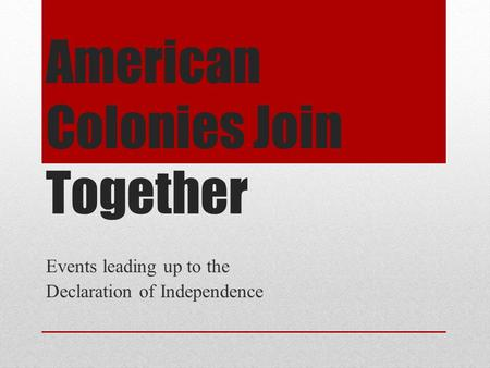 American Colonies Join Together Events leading up to the Declaration of Independence.