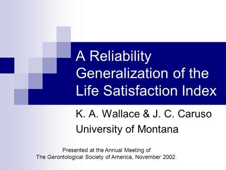 A Reliability Generalization of the Life Satisfaction Index K. A. Wallace & J. C. Caruso University of Montana Presented at the Annual Meeting of The Gerontological.