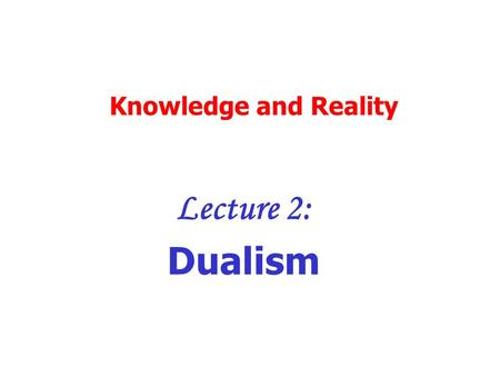 Knowledge and Reality Lecture 2: Dualism. Dualism: what is it? Mind and body are different basic substances They have different essences The mind is essentially.