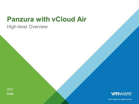 © 2014 VMware Inc. All rights reserved. Panzura with vCloud Air High-level Overview XYZ Date.
