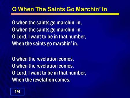O When The Saints Go Marchin' In O when the saints go marchin' in, O when the saints go marchin' in. O Lord, I want to be in that number, When the saints.