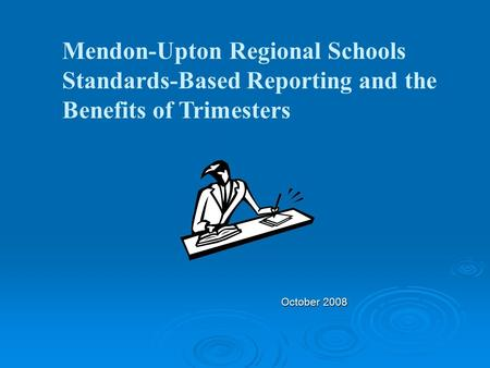 October 2008 Mendon-Upton Regional Schools Standards-Based Reporting and the Benefits of Trimesters.
