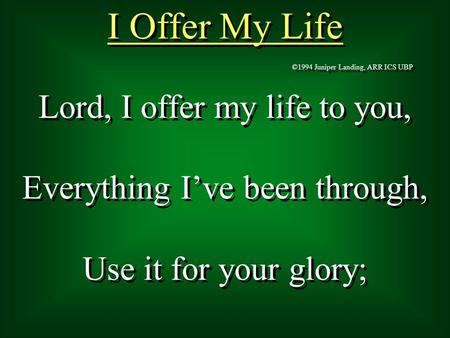 Lord, I offer my life to you, Everything I've been through, Use it for your glory; Lord, I offer my life to you, Everything I've been through, Use it for.