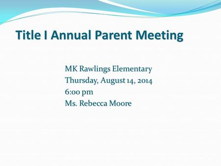 Title I Annual Parent Meeting MK Rawlings Elementary Thursday, August 14, 2014 6:00 pm Ms. Rebecca Moore.