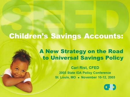 Children's Savings Accounts: A New Strategy on the Road to Universal Savings Policy Carl Rist, CFED 2003 State IDA Policy Conference St. Louis, MO November.