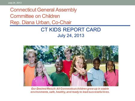 Connecticut General Assembly Committee on Children Rep. Diana Urban, Co-Chair CT KIDS REPORT CARD July 24, 2013 Our Desired Result: All Connecticut children.
