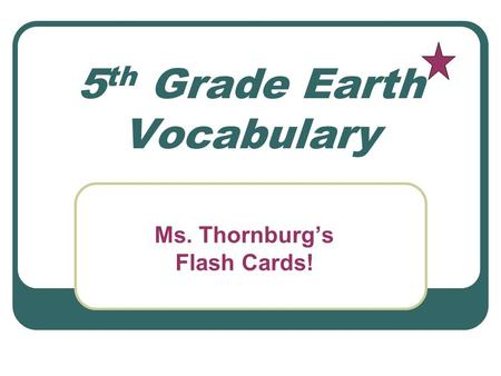 5 th Grade Earth Vocabulary Ms. Thornburg's Flash Cards!