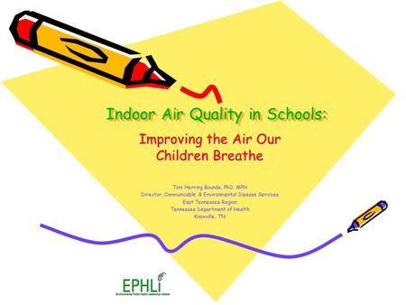 Indoor Air Quality in Schools: Improving the Air Our Children Breathe Toni Herring Bounds, PhD, MPH Director, Communicable & Environmental Disease Services.