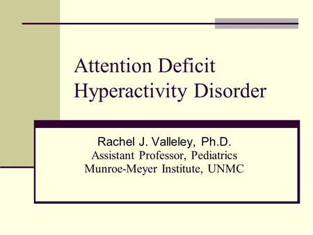 Attention Deficit Hyperactivity Disorder Rachel J. Valleley, Ph.D. Assistant Professor, Pediatrics Munroe-Meyer Institute, UNMC.